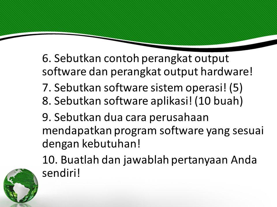 6. Sebutkan contoh perangkat output software dan perangkat output hardware! 7. Sebutkan software sistem operasi! (5) 8. Sebutkan software aplikasi! (1