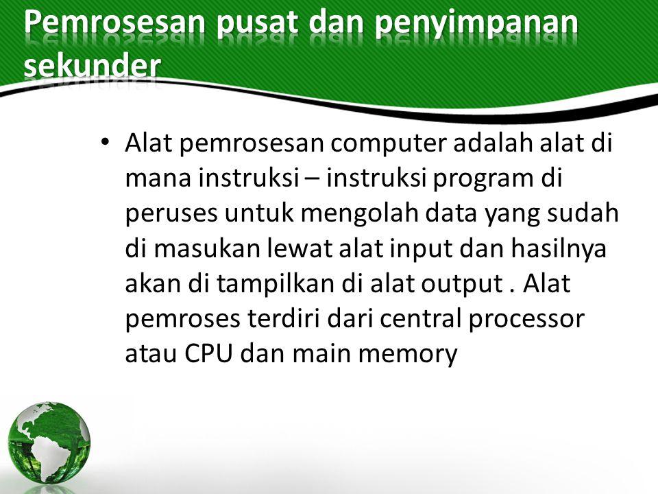 Alat pemrosesan computer adalah alat di mana instruksi – instruksi program di peruses untuk mengolah data yang sudah di masukan lewat alat input dan h