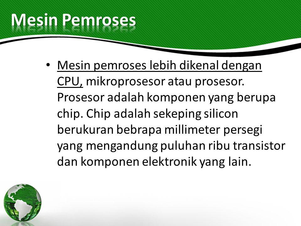Mesin pemroses lebih dikenal dengan CPU, mikroprosesor atau prosesor. Prosesor adalah komponen yang berupa chip. Chip adalah sekeping silicon berukura