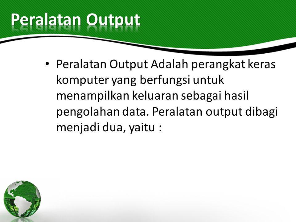 Peralatan Output Adalah perangkat keras komputer yang berfungsi untuk menampilkan keluaran sebagai hasil pengolahan data. Peralatan output dibagi menj