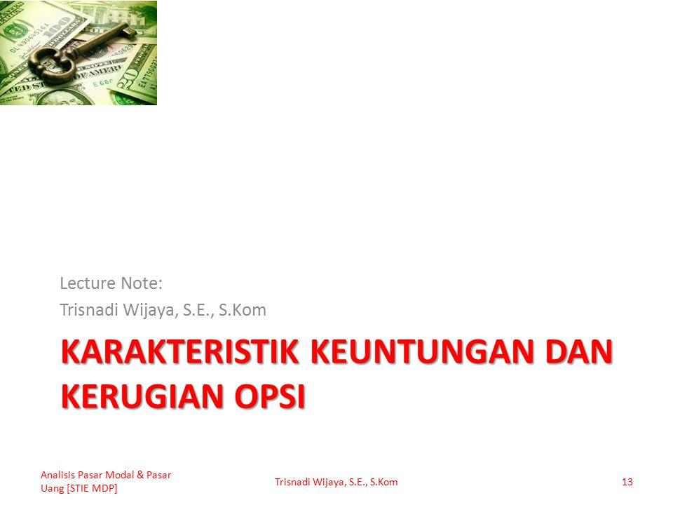 KARAKTERISTIK KEUNTUNGAN DAN KERUGIAN OPSI Lecture Note: Trisnadi Wijaya, S.E., S.Kom Analisis Pasar Modal & Pasar Uang [STIE MDP] Trisnadi Wijaya, S.