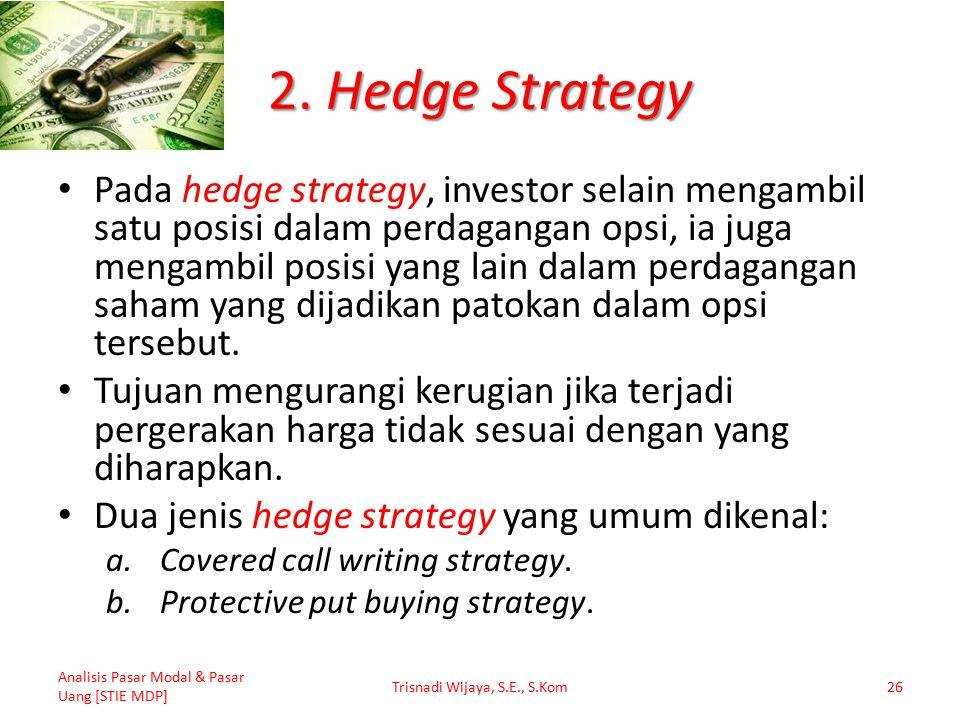 2. Hedge Strategy Pada hedge strategy, investor selain mengambil satu posisi dalam perdagangan opsi, ia juga mengambil posisi yang lain dalam perdagan