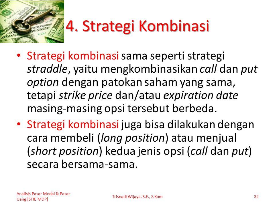 4. Strategi Kombinasi Strategi kombinasi sama seperti strategi straddle, yaitu mengkombinasikan call dan put option dengan patokan saham yang sama, te