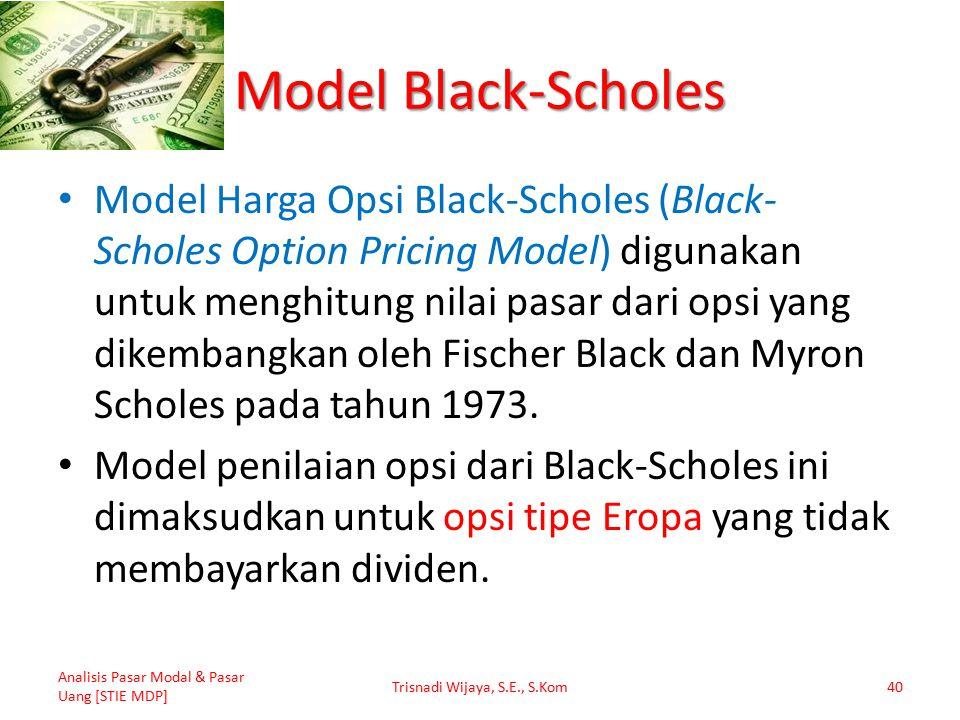 Model Black-Scholes Model Harga Opsi Black-Scholes (Black- Scholes Option Pricing Model) digunakan untuk menghitung nilai pasar dari opsi yang dikembangkan oleh Fischer Black dan Myron Scholes pada tahun 1973.