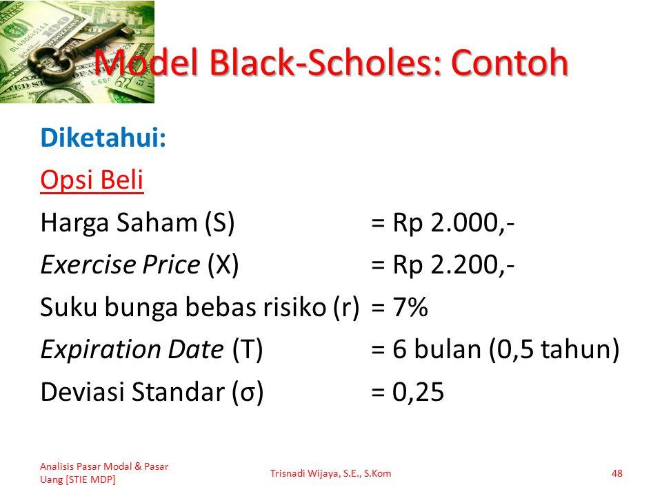 Model Black-Scholes: Contoh Diketahui: Opsi Beli Harga Saham (S)= Rp 2.000,- Exercise Price (X)= Rp 2.200,- Suku bunga bebas risiko (r)= 7% Expiration Date (T)= 6 bulan (0,5 tahun) Deviasi Standar (σ)= 0,25 Analisis Pasar Modal & Pasar Uang [STIE MDP] Trisnadi Wijaya, S.E., S.Kom48
