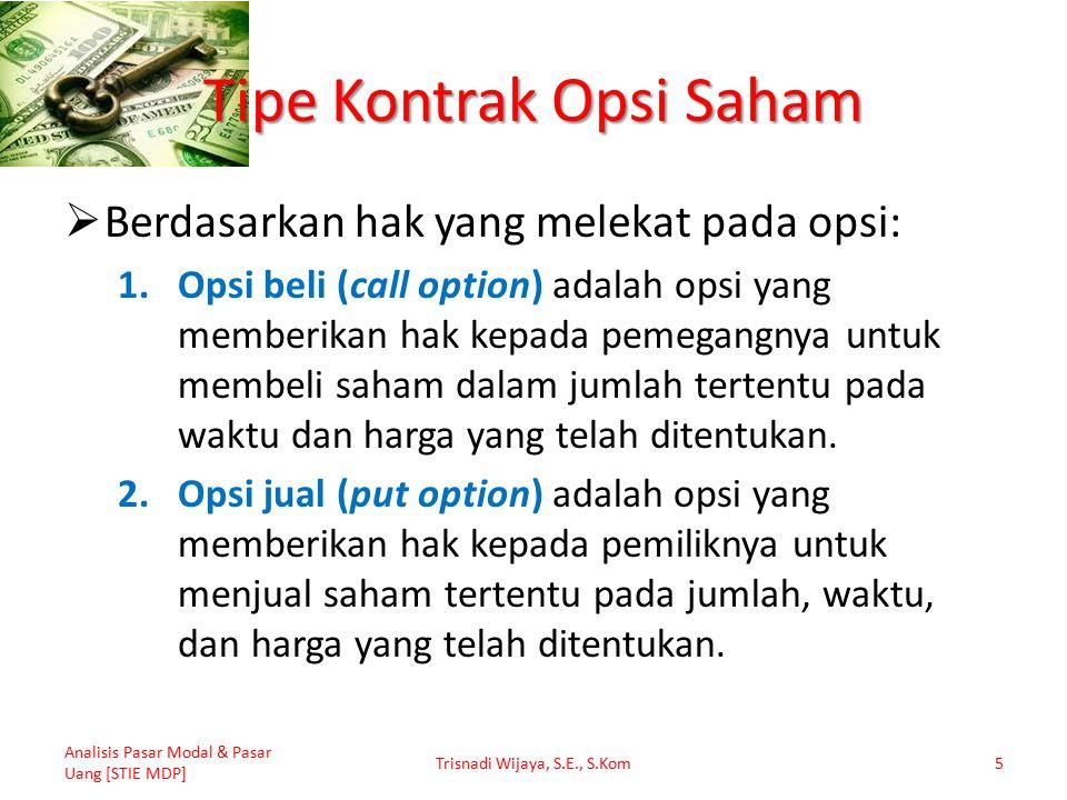 Tipe Kontrak Opsi Saham  Berdasarkan hak yang melekat pada opsi: 1.Opsi beli (call option) adalah opsi yang memberikan hak kepada pemegangnya untuk membeli saham dalam jumlah tertentu pada waktu dan harga yang telah ditentukan.