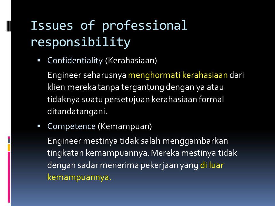 Issues of professional responsibility  Confidentiality (Kerahasiaan) Engineer seharusnya menghormati kerahasiaan dari klien mereka tanpa tergantung d