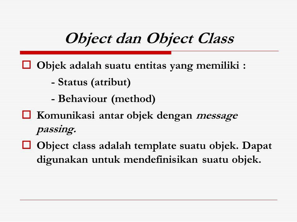 Object dan Object Class  Objek adalah suatu entitas yang memiliki : - Status (atribut) - Behaviour (method)  Komunikasi antar objek dengan message p