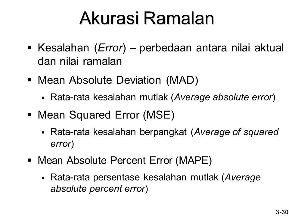 3-30 Akurasi Ramalan  Kesalahan (Error) – perbedaan antara nilai aktual dan nilai ramalan  Mean Absolute Deviation (MAD)  Rata-rata kesalahan mutlak (Average absolute error)  Mean Squared Error (MSE)  Rata-rata kesalahan berpangkat (Average of squared error)  Mean Absolute Percent Error (MAPE)  Rata-rata persentase kesalahan mutlak (Average absolute percent error)