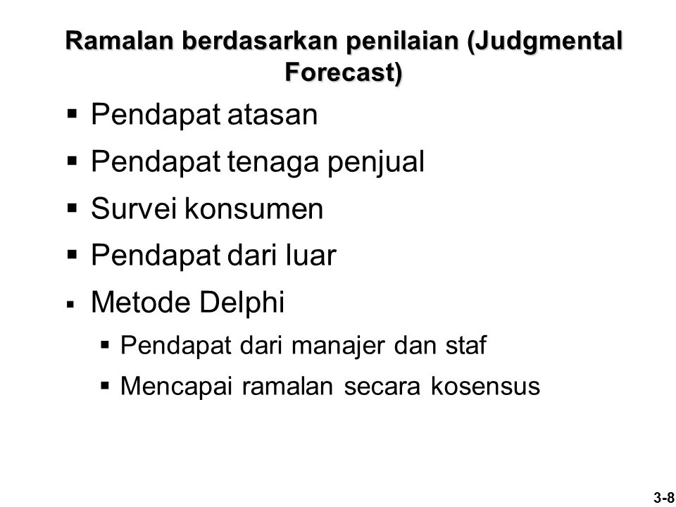 3-8 Ramalan berdasarkan penilaian (Judgmental Forecast)  Pendapat atasan  Pendapat tenaga penjual  Survei konsumen  Pendapat dari luar  Metode De