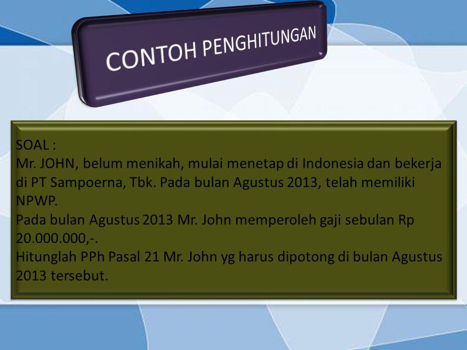 SOAL : Mr. JOHN, belum menikah, mulai menetap di Indonesia dan bekerja di PT Sampoerna, Tbk. Pada bulan Agustus 2013, telah memiliki NPWP. Pada bulan