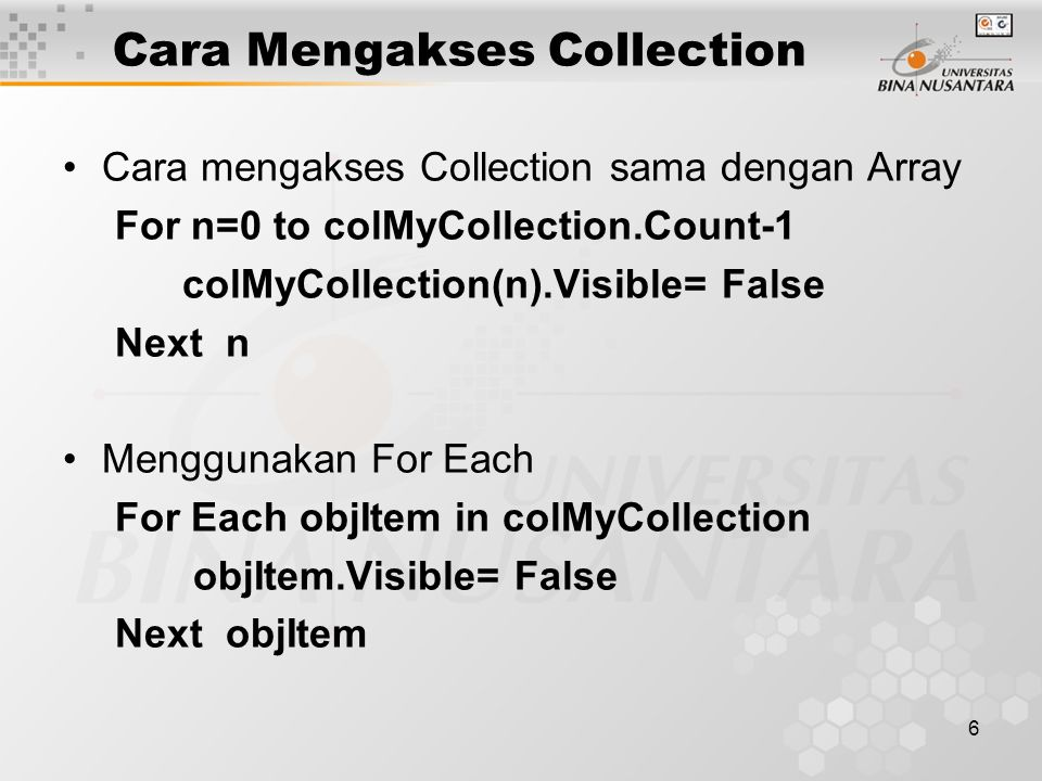 6 Cara Mengakses Collection Cara mengakses Collection sama dengan Array For n=0 to colMyCollection.Count-1 colMyCollection(n).Visible= False Next n Me