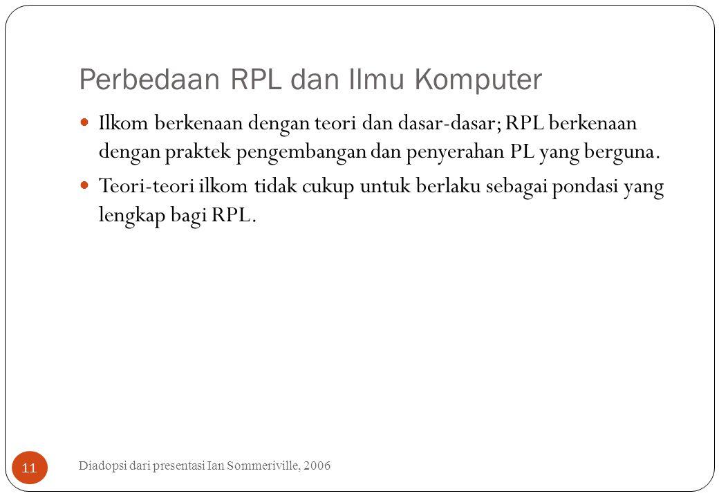 Perbedaan RPL dan Ilmu Komputer Diadopsi dari presentasi Ian Sommeriville, 2006 11 Ilkom berkenaan dengan teori dan dasar-dasar; RPL berkenaan dengan