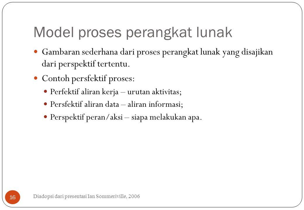 Model proses perangkat lunak Diadopsi dari presentasi Ian Sommeriville, 2006 16 Gambaran sederhana dari proses perangkat lunak yang disajikan dari per