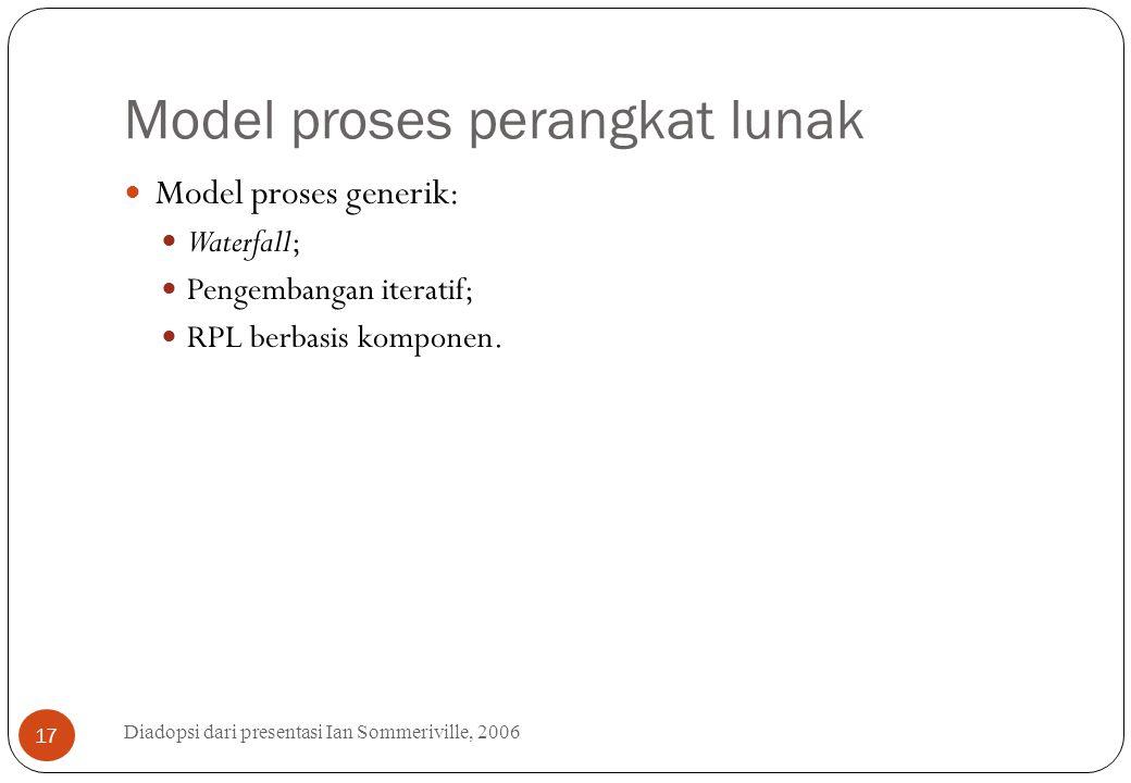 Model proses perangkat lunak Diadopsi dari presentasi Ian Sommeriville, 2006 17 Model proses generik: Waterfall; Pengembangan iteratif; RPL berbasis k