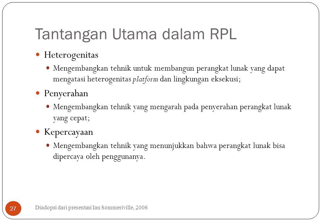 Tantangan Utama dalam RPL Diadopsi dari presentasi Ian Sommeriville, 2006 27 Heterogenitas Mengembangkan tehnik untuk membangun perangkat lunak yang d