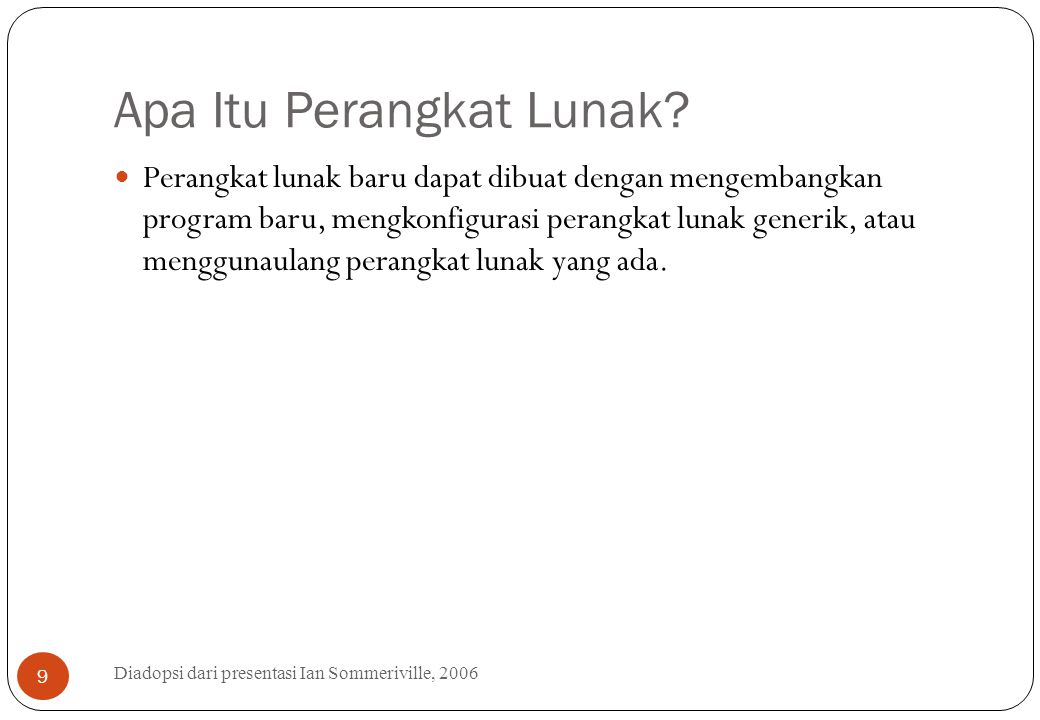 Apa Itu Perangkat Lunak? Diadopsi dari presentasi Ian Sommeriville, 2006 9 Perangkat lunak baru dapat dibuat dengan mengembangkan program baru, mengko