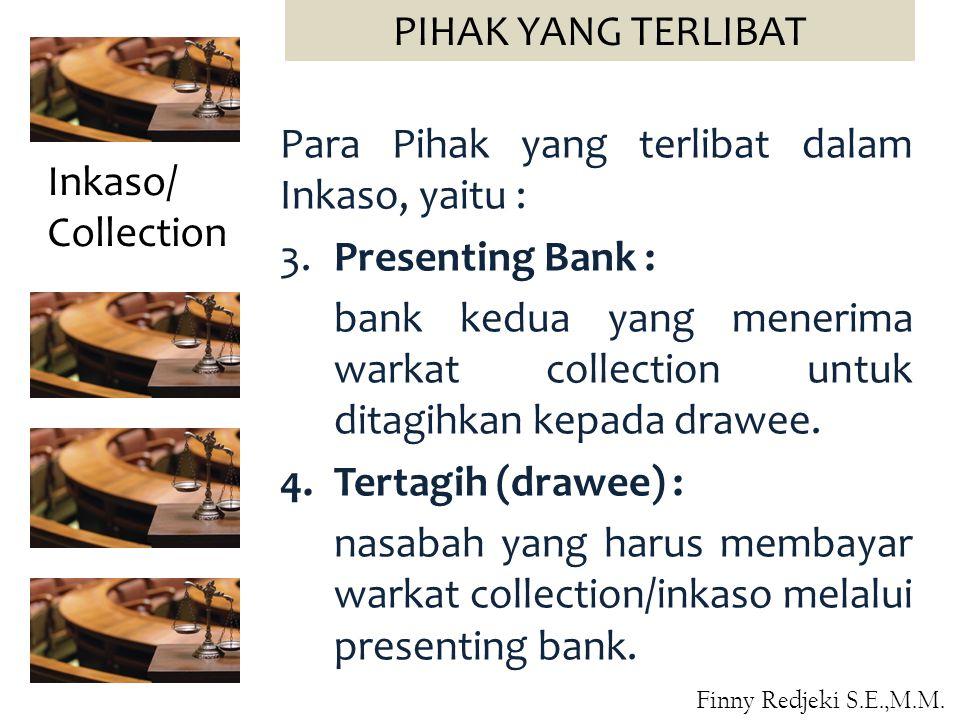 Para Pihak yang terlibat dalam Inkaso, yaitu : 3.Presenting Bank : bank kedua yang menerima warkat collection untuk ditagihkan kepada drawee. 4.Tertag