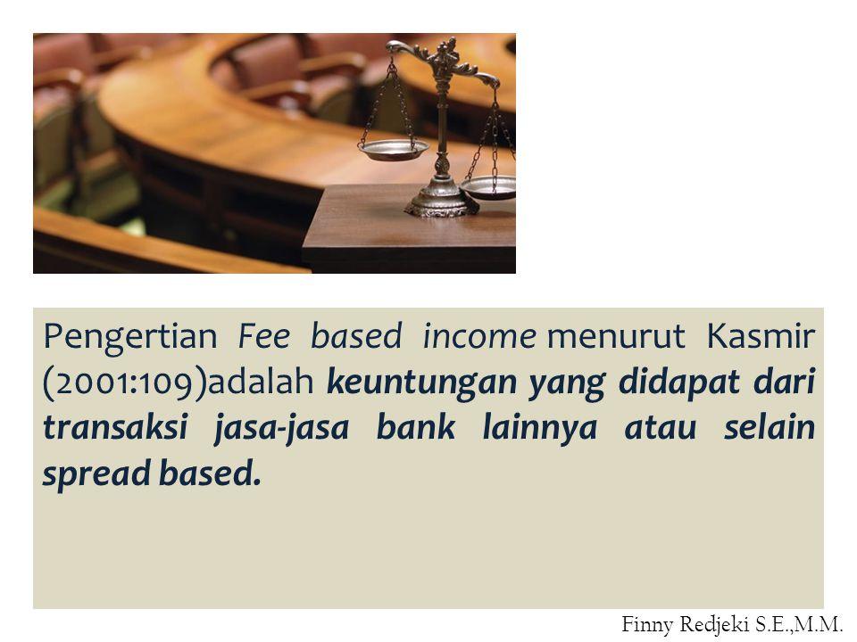 Pengertian Fee based income menurut Kasmir (2001:109)adalah keuntungan yang didapat dari transaksi jasa-jasa bank lainnya atau selain spread based. Fi
