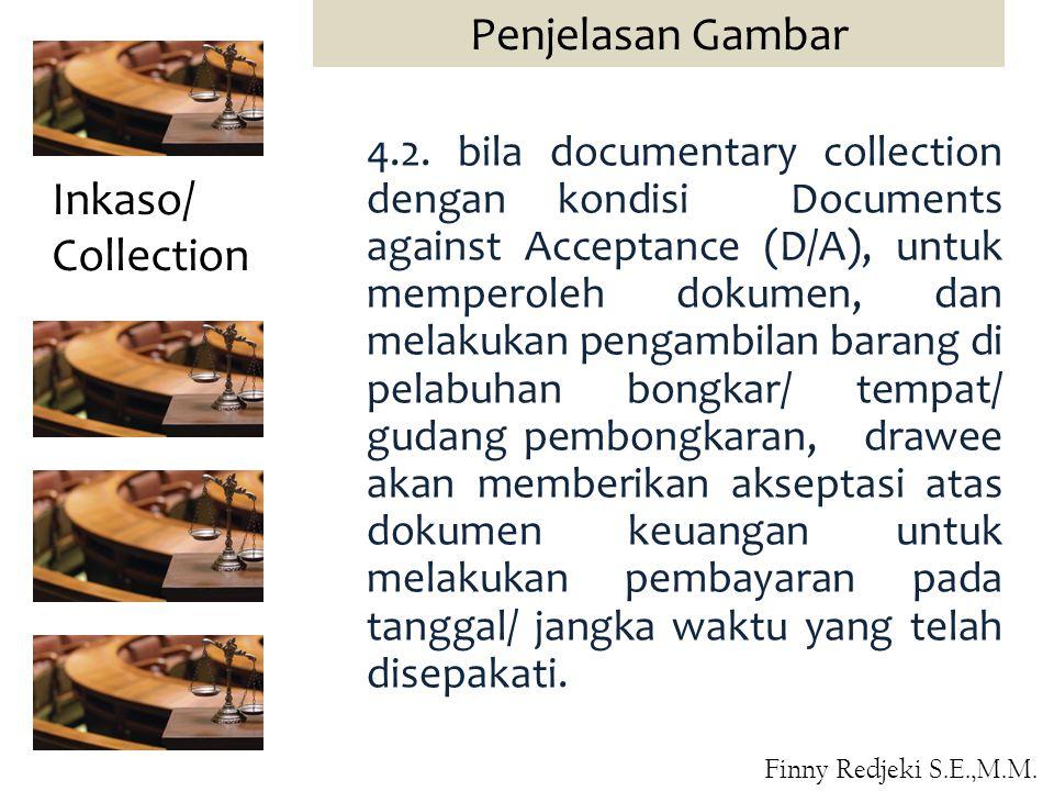 4.2. bila documentary collection dengan kondisi Documents against Acceptance (D/A), untuk memperoleh dokumen, dan melakukan pengambilan barang di pela