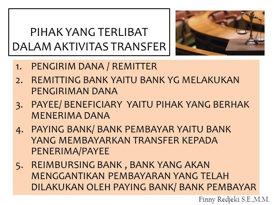 PIHAK YANG TERLIBAT DALAM AKTIVITAS TRANSFER 1.PENGIRIM DANA / REMITTER 2.REMITTING BANK YAITU BANK YG MELAKUKAN PENGIRIMAN DANA 3.PAYEE/ BENEFICIARY YAITU PIHAK YANG BERHAK MENERIMA DANA 4.PAYING BANK/ BANK PEMBAYAR YAITU BANK YANG MEMBAYARKAN TRANSFER KEPADA PENERIMA/PAYEE 5.REIMBURSING BANK, BANK YANG AKAN MENGGANTIKAN PEMBAYARAN YANG TELAH DILAKUKAN OLEH PAYING BANK/ BANK PEMBAYAR Finny Redjeki S.E.,M.M.