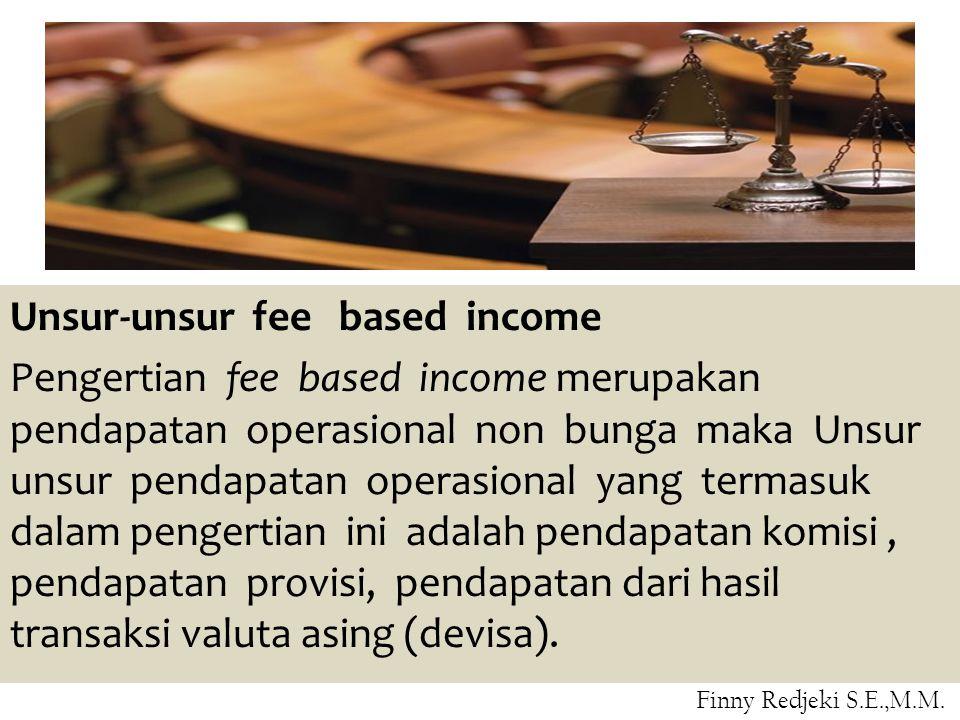 Unsur-unsur fee based income Pengertian fee based income merupakan pendapatan operasional non bunga maka Unsur unsur pendapatan operasional yang termasuk dalam pengertian ini adalah pendapatan komisi, pendapatan provisi, pendapatan dari hasil transaksi valuta asing (devisa).