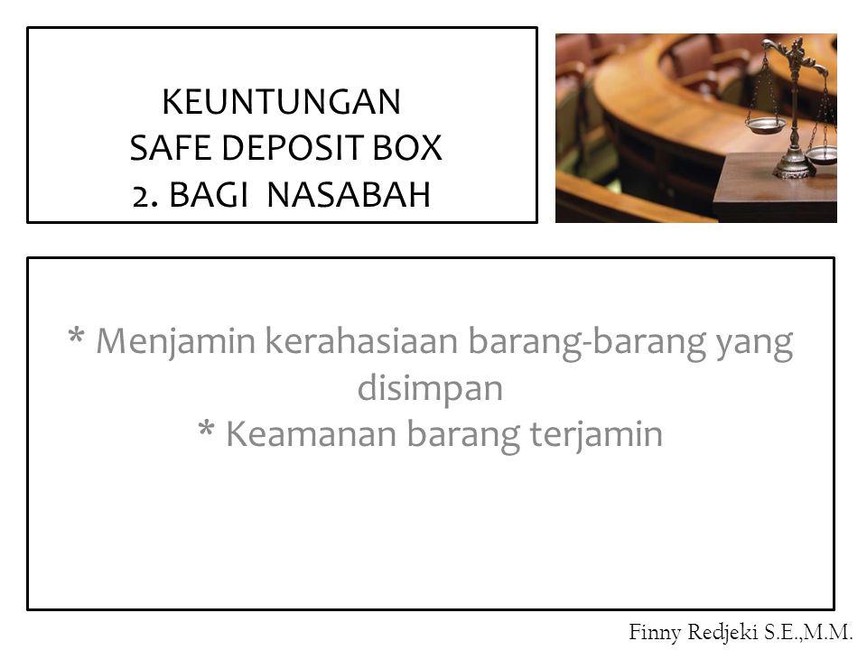 * Menjamin kerahasiaan barang-barang yang disimpan * Keamanan barang terjamin KEUNTUNGAN SAFE DEPOSIT BOX 2. BAGI NASABAH Finny Redjeki S.E.,M.M.