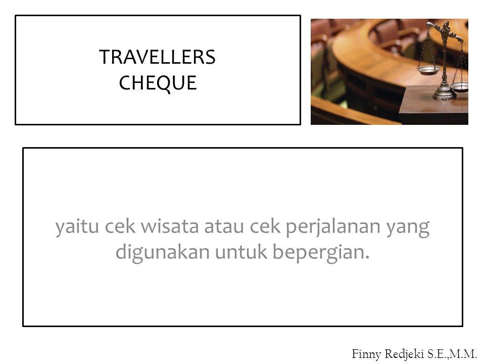 yaitu cek wisata atau cek perjalanan yang digunakan untuk bepergian. TRAVELLERS CHEQUE Finny Redjeki S.E.,M.M.