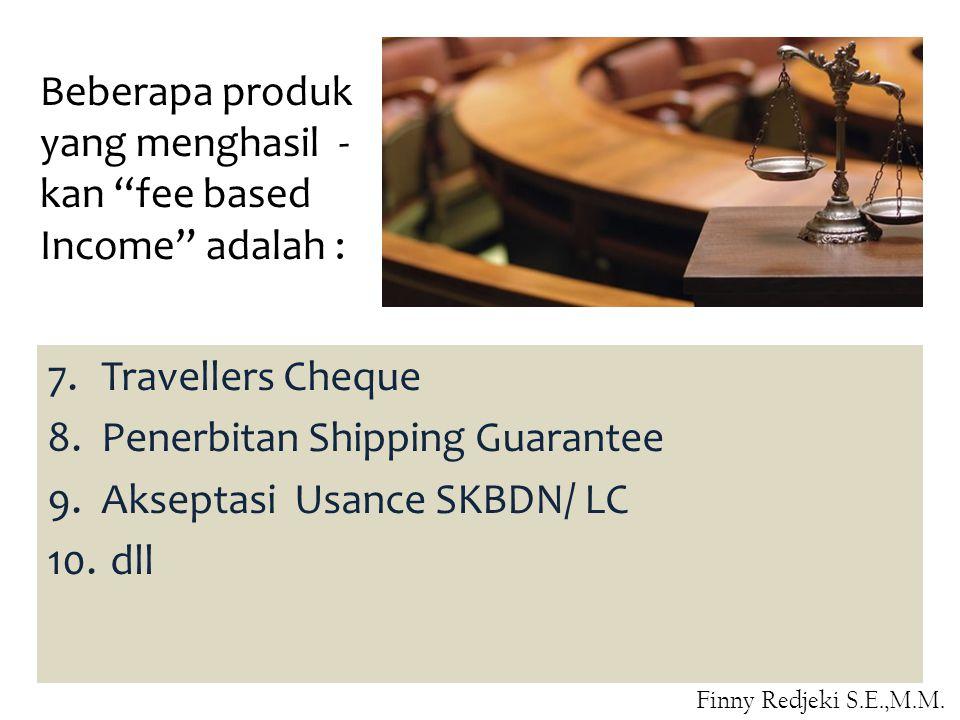 """7.Travellers Cheque 8.Penerbitan Shipping Guarantee 9.Akseptasi Usance SKBDN/ LC 10. dll Beberapa produk yang menghasil - kan """"fee based Income"""" adala"""