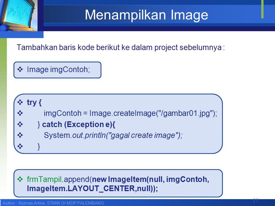 Author : Nyimas Artina STMIK GI MDP PALEMBANG Menampilkan Image Tambahkan baris kode berikut ke dalam project sebelumnya :  Image imgContoh;  try {  imgContoh = Image.createImage( /gambar01.jpg );  } catch (Exception e){  System.out.println( gagal create image );  }  frmTampil.append(new ImageItem(null, imgContoh, ImageItem.LAYOUT_CENTER,null)); 11