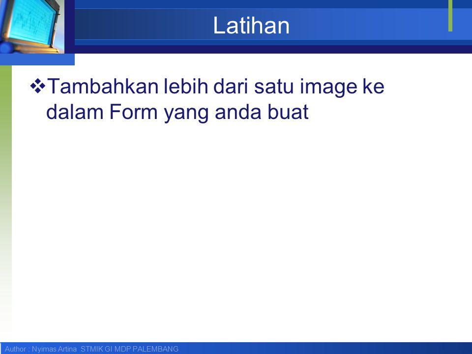 Author : Nyimas Artina STMIK GI MDP PALEMBANG Latihan  Tambahkan lebih dari satu image ke dalam Form yang anda buat