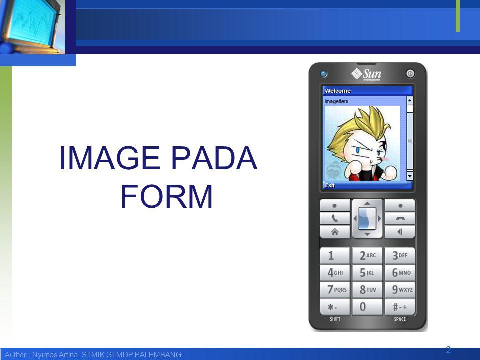 Author : Nyimas Artina STMIK GI MDP PALEMBANG ImageItem  ImageItem merupakan Image sederhana yang dapat dimasukan ke dalam komponen, seperti Form.