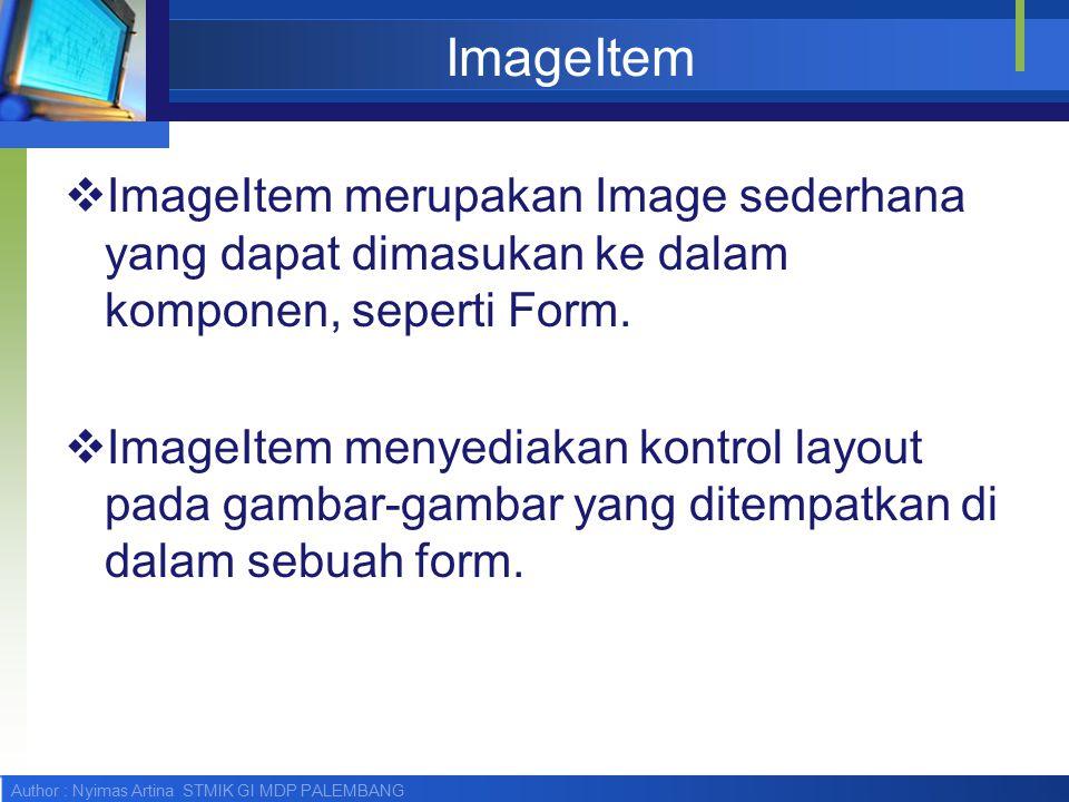 Author : Nyimas Artina STMIK GI MDP PALEMBANG Constructor ImageItem  ImageItem menerima item layout sebagai parameter (Lihat pada bagian Item): public ImageItem( String label, Image img, int layout, String altText )