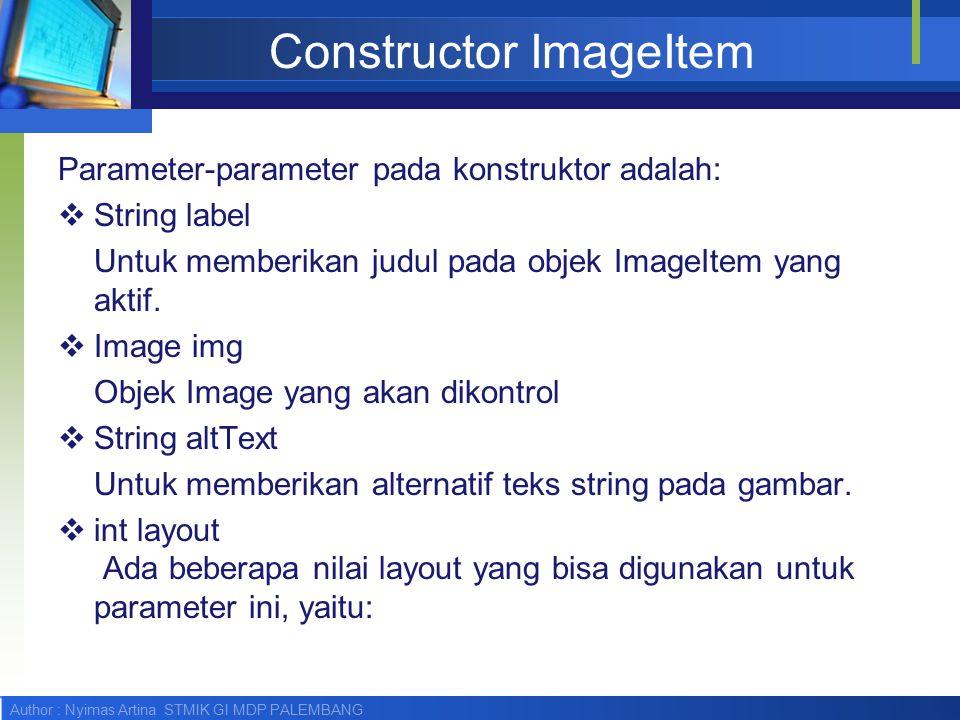 Author : Nyimas Artina STMIK GI MDP PALEMBANG Constructor ImageItem Parameter-parameter pada konstruktor adalah:  String label Untuk memberikan judul pada objek ImageItem yang aktif.