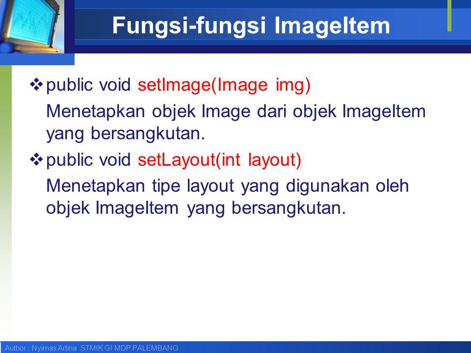 Author : Nyimas Artina STMIK GI MDP PALEMBANG Fungsi-fungsi ImageItem  public void setImage(Image img) Menetapkan objek Image dari objek ImageItem yang bersangkutan.
