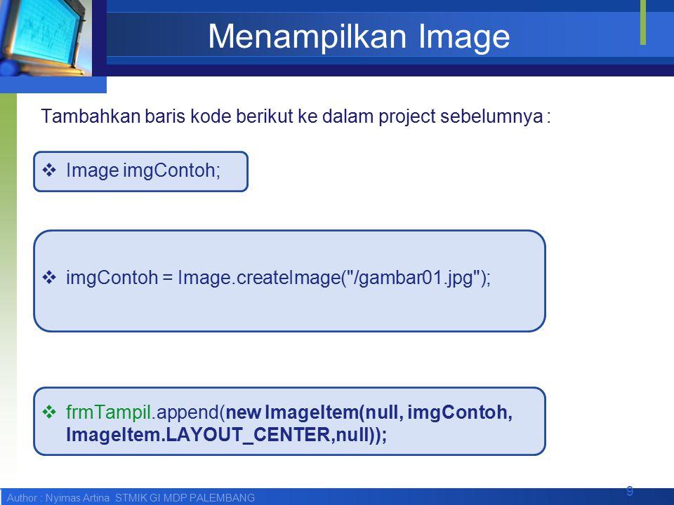 Author : Nyimas Artina STMIK GI MDP PALEMBANG Menampilkan Image Tambahkan baris kode berikut ke dalam project sebelumnya :  Image imgContoh;  imgContoh = Image.createImage( /gambar01.jpg );  frmTampil.append(new ImageItem(null, imgContoh, ImageItem.LAYOUT_CENTER,null)); 9