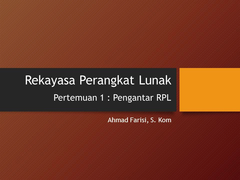 Rekayasa Perangkat Lunak Pertemuan 1 : Pengantar RPL Ahmad Farisi, S. Kom