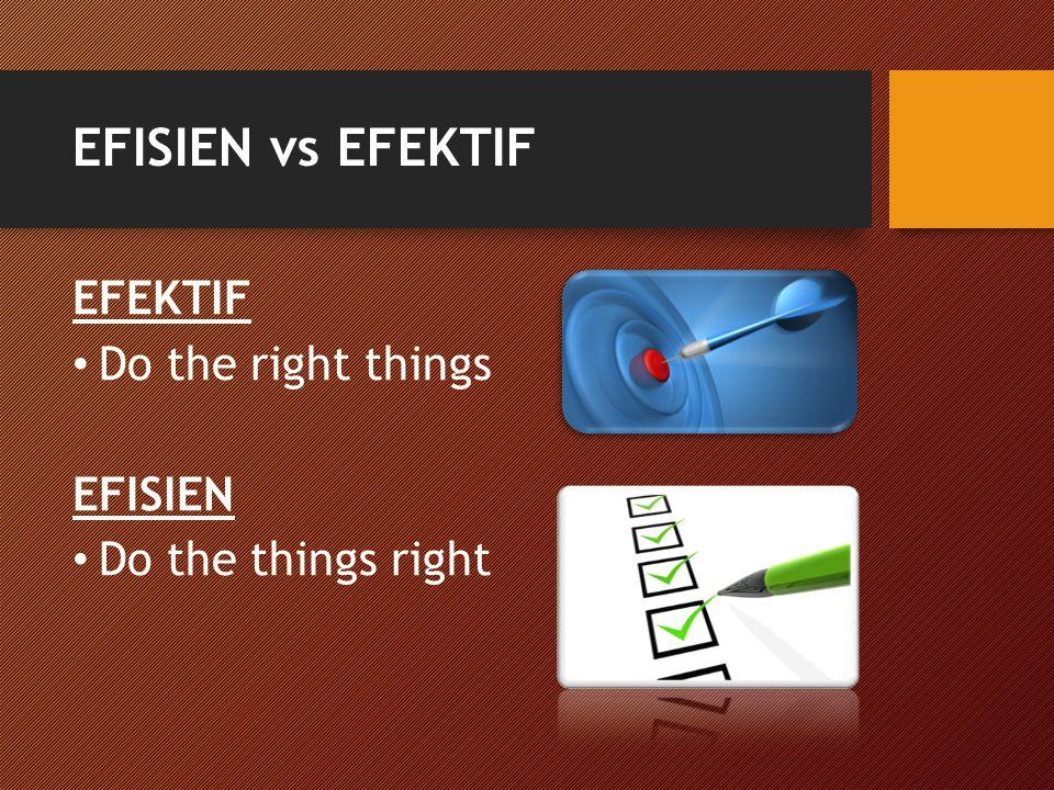 EFISIEN vs EFEKTIF EFEKTIF Do the right things EFISIEN Do the things right