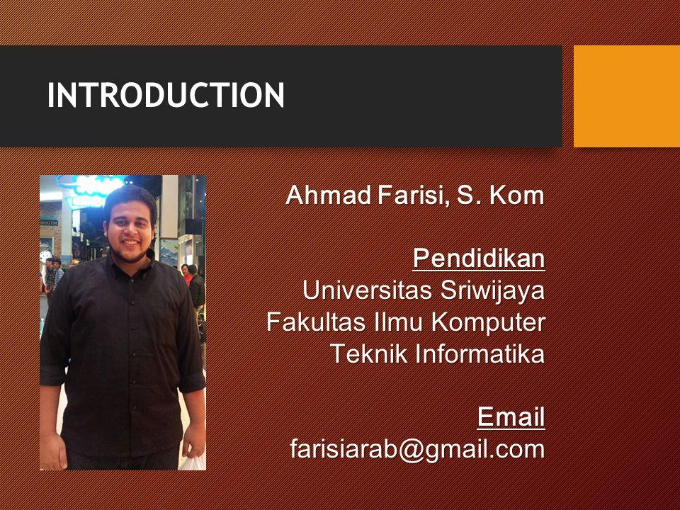INTRODUCTION Ahmad Farisi, S. Kom Pendidikan Universitas Sriwijaya Fakultas Ilmu Komputer Teknik Informatika Emailfarisiarab@gmail.com