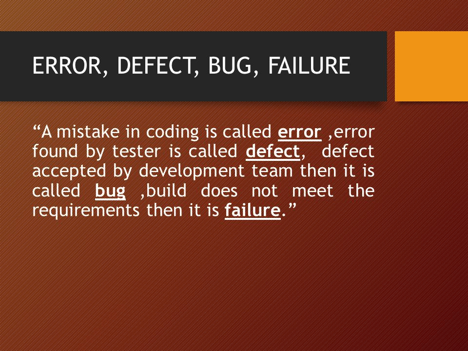 """ERROR, DEFECT, BUG, FAILURE """"A mistake in coding is called error,error found by tester is called defect, defect accepted by development team then it i"""