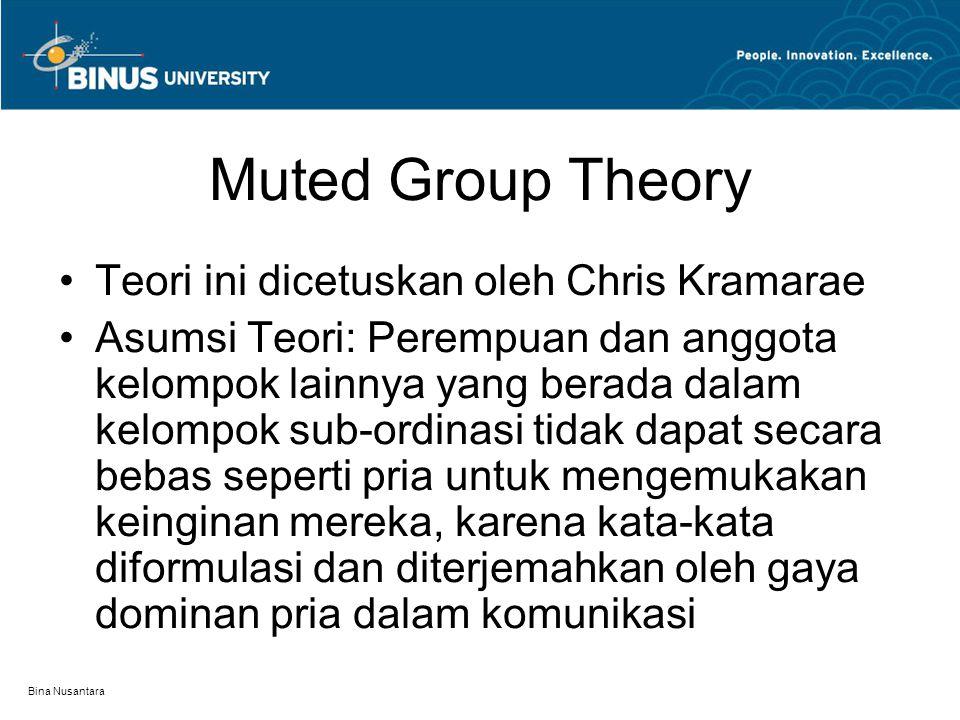 Bina Nusantara Muted Group Theory Teori ini dicetuskan oleh Chris Kramarae Asumsi Teori: Perempuan dan anggota kelompok lainnya yang berada dalam kelo