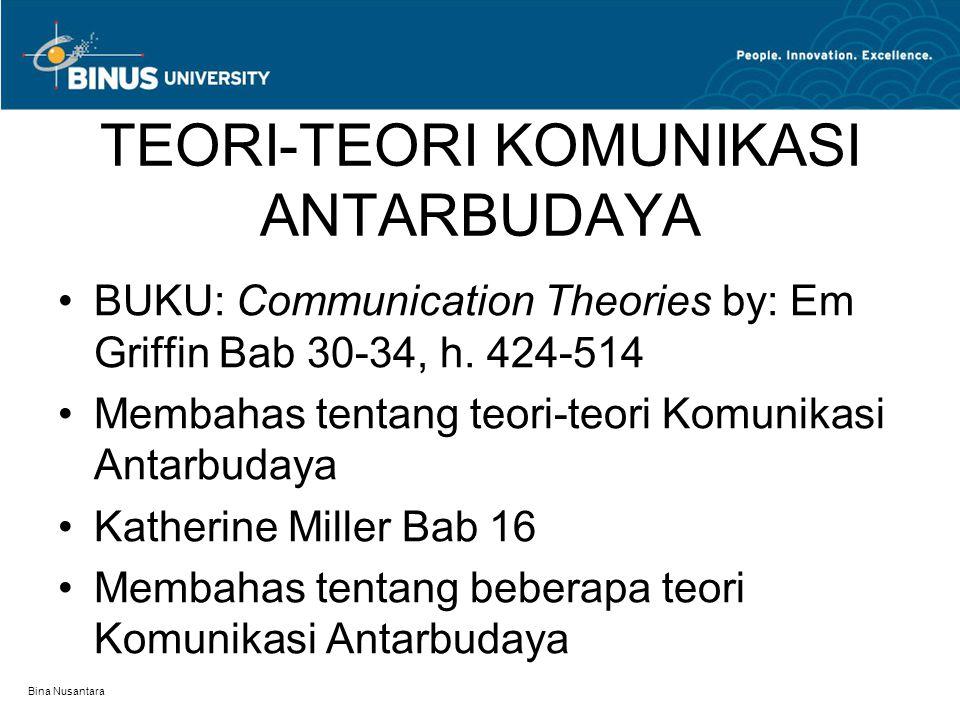 Bina Nusantara TEORI-TEORI KOMUNIKASI ANTARBUDAYA BUKU: Communication Theories by: Em Griffin Bab 30-34, h. 424-514 Membahas tentang teori-teori Komun