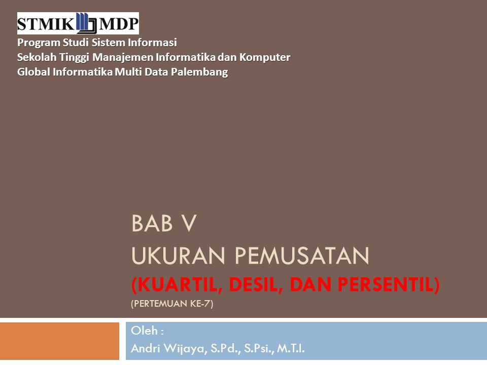 BAB V UKURAN PEMUSATAN (KUARTIL, DESIL, DAN PERSENTIL) (PERTEMUAN KE-7) Oleh : Andri Wijaya, S.Pd., S.Psi., M.T.I. Program Studi Sistem Informasi Seko