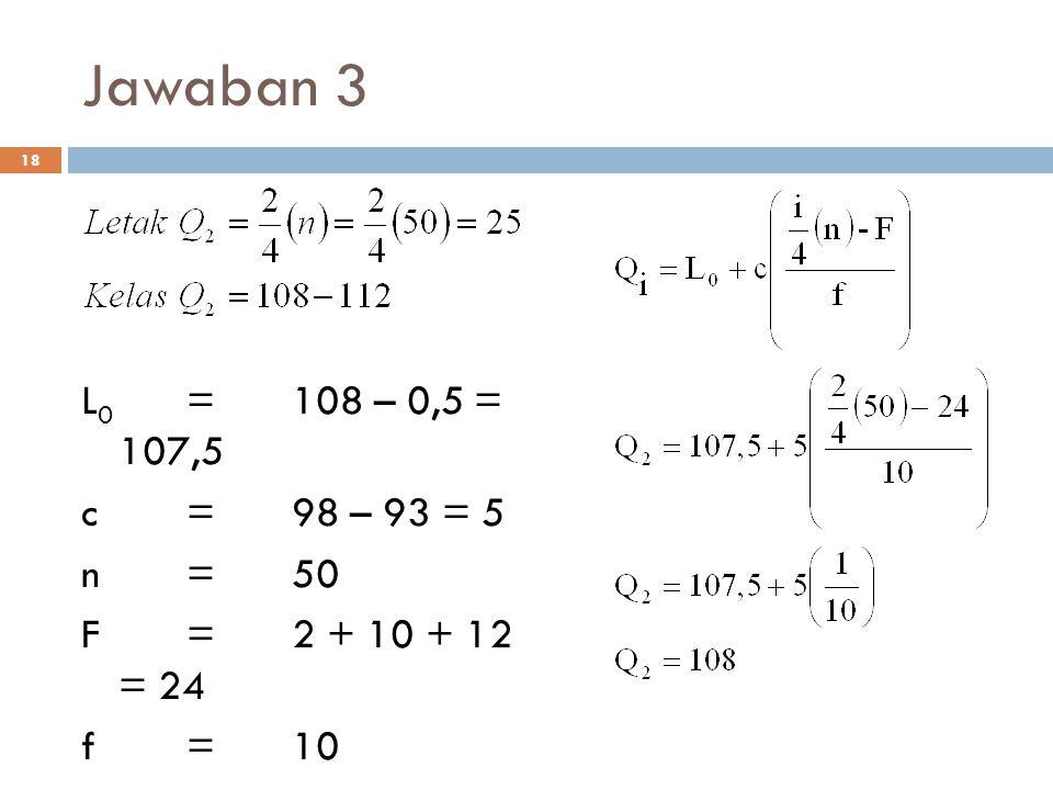 Jawaban 3 18 L 0 =108 – 0,5 = 107,5 c=98 – 93 = 5 n=50 F=2 + 10 + 12 = 24 f=10