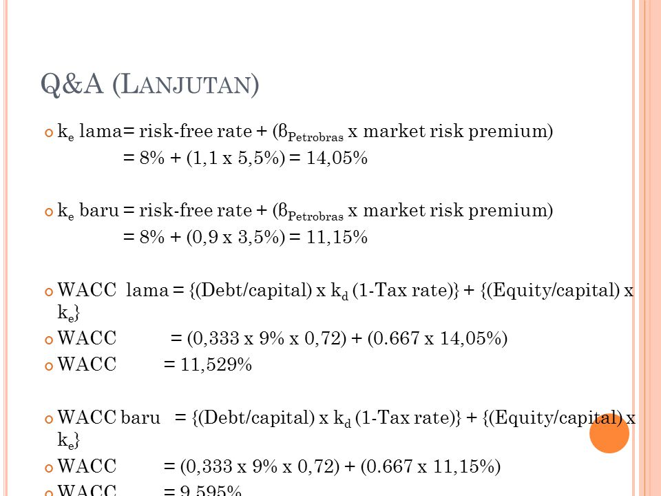 Q&A (L ANJUTAN ) k e lama= risk-free rate + (β Petrobras x market risk premium) = 8% + (1,1 x 5,5%) = 14,05% k e baru= risk-free rate + (β Petrobras x market risk premium) = 8% + (0,9 x 3,5%) = 11,15% WACC lama = {(Debt/capital) x k d (1-Tax rate)} + {(Equity/capital) x k e } WACC = (0,333 x 9% x 0,72) + (0.667 x 14,05%) WACC = 11,529% WACC baru = {(Debt/capital) x k d (1-Tax rate)} + {(Equity/capital) x k e } WACC = (0,333 x 9% x 0,72) + (0.667 x 11,15%) WACC = 9,595%