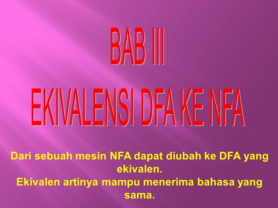 Dari sebuah mesin NFA dapat diubah ke DFA yang ekivalen. Ekivalen artinya mampu menerima bahasa yang sama.