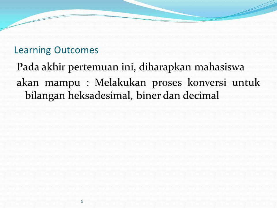 2 Learning Outcomes Pada akhir pertemuan ini, diharapkan mahasiswa akan mampu : Melakukan proses konversi untuk bilangan heksadesimal, biner dan decim
