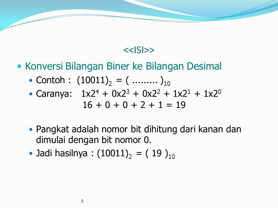 8 > Konversi Bilangan Biner ke Bilangan Desimal Contoh : (10011) 2 = (......... ) 10 Caranya: 1x2 4 + 0x2 3 + 0x2 2 + 1x2 1 + 1x2 0 16 + 0 + 0 + 2 + 1