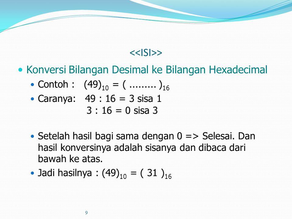 9 > Konversi Bilangan Desimal ke Bilangan Hexadecimal Contoh : (49) 10 = (......... ) 16 Caranya: 49 : 16 = 3 sisa 1 3 : 16 = 0 sisa 3 Setelah hasil b