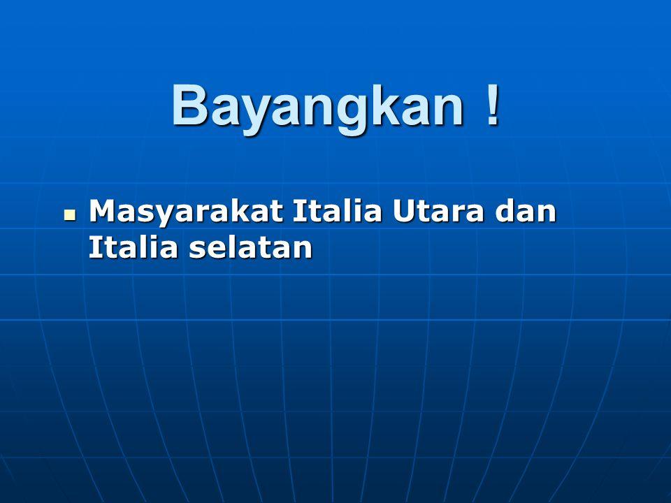 Bayangkan ! Masyarakat Italia Utara dan Italia selatan Masyarakat Italia Utara dan Italia selatan